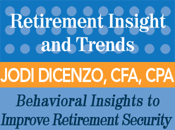 Behavioral Insights to Improve Retirement Security - Jodi DiCenzo, CFA, CPA - Retirement InSight and Trends article