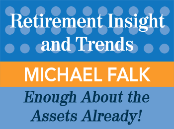 Michael Falk - Enough About the Assets, Already! - Retirement Insight & Trends article, 2nd Qtr 2014