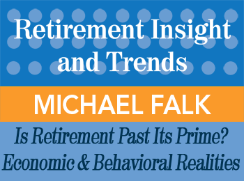 Michael Falk - Is Retirement Past its Prime? The Economic & Behavioral Realities of Retirement - Retirement Insight & Trends article, 1st Qtr 2014