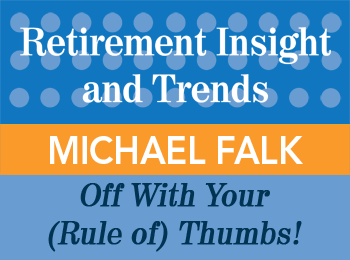 Michael Falk - Off with Your Rules of Thumbs - Retirement Insight & Trends article, 1st Qtr 2015