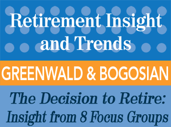 The Decision to Retire and Post-Retirement Financial Strategies: Insight from Eight Focus Groups - Mathew Greenwald and Carol Bogosian - Retirement InSight and Trends article