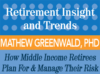 How Middle Income Retirees Plan For and Manage Their Risks, Assets and Spending Decisions in Retirement - Greenwald - Retirement InSight and Trends