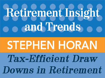Tax-Efficient Draw Downs in Retirement - Stephen Horan - Retirement InSight and Trends article