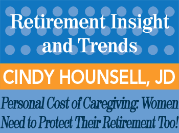 The Personal Cost of Caregiving: Women Need to Protect THEIR Retirement Too! - Cindy Hounsell, JD - Retirement InSight and Trends article