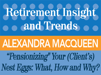 Pensionizing Your (Client's) Nest Eggs: What, How and Why? - Alexandra Macqueen - Retirement InSight and Trends article