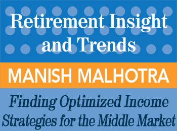 Finding Optimized Income Strategies for Middle Market Clients - Manish Malhotra - Retirement InSight and Trends article
