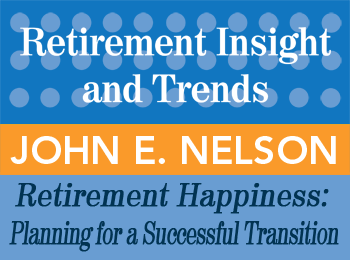 Retirement Happiness: Planning for a Successful Transition - John Nelson - in the 2nd Qtr issue of Retirement InSight and Trends