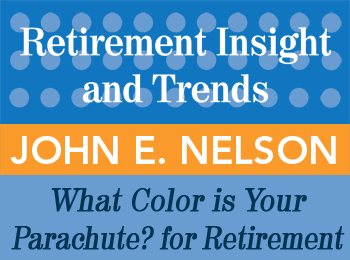 What Color Is Your Parachute? for Retirement: Planning for Prosperity, Health and Happiness - John Nelson - 1st Qtr issue of Retirement InSight and Trends Retirement InSight and Trends article