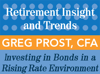 Investing in Bonds in a Rising Rate Environment - Greg Prost - Retirement InSight and Trends article