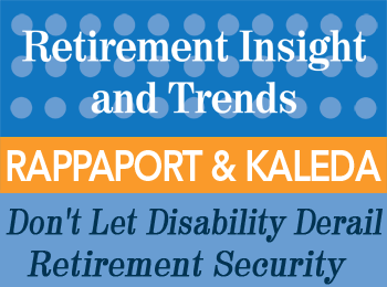 Don't Let Disability Derail Retirement Security - Rappaport and Kaleda - Retirement InSight and Trends article