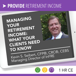 Managing Retirement Income: What Your Clients Need to Know - Kevin Seibert