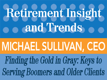 Finding the Gold in Gray: Keys to Serving Boomers and Older Clients - Michael Sullivan - Retirement InSight and Trends article