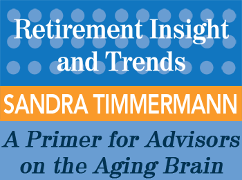 A Primer for Advisors on the Aging Brain: Understanding Cognitive Impairment, Taking Action Steps - Sandra Timmermann - Retirement InSight and Trends article