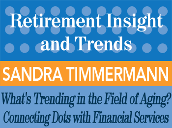 What's Trending in the Field of Aging? Connecting the Dots with Financial Services - Sandra Timmermann - Retirement InSight and Trends article