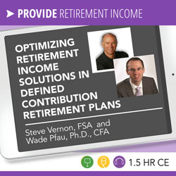 11/06/2018 Optimizing Retirement Income Solutions in Defined Contribution Retirement Plans - Steve Vernon, Wade Pfau - Rebroadcast