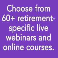 Choose from 60+ retirement-specific live webinars and online courses.